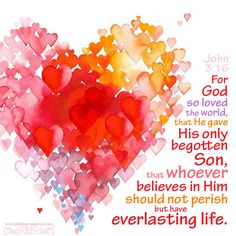 For God so loved the world, that He gave His only begotten Son, that whoever believes in Him should not perish, but have everlasting life. John 3:16 <3