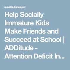 Help Socially Immature Kids Make Friends and Succeed at School   ADDitude - Attention Deficit Information & Resources