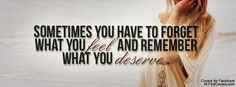 Sometimes you have to forget what you feel and remember what you deserve! I wish more girls would remember this!