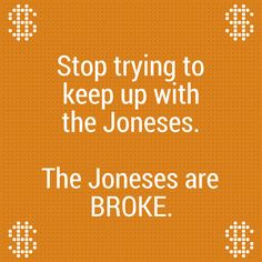 Stop trying to keep up with the Joneses. The Joneses are BROKE.