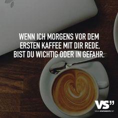 Wenn ich morgens vor dem ersten Kaffee mit dir rede, bist du wichtig oder in Gefahr.