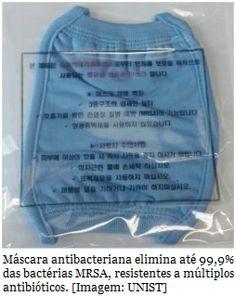 Máscara bloqueia 99,9% das bactérias resistentes a antibióticos  Pesquisadores coreanos desenvolveram um novo tecido antibacteriano que se mostrou eficaz contra a superbactéria Staphylococcus aureus, uma das mais resistentes aos antibióticos