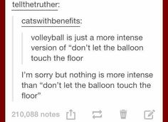 """As a volleyball player and a player of """"don't let the balloon touch the floor"""" this is true"""