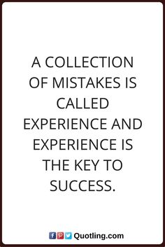 mistake quotes A collection of mistakes is called experience and experience is the key to success.