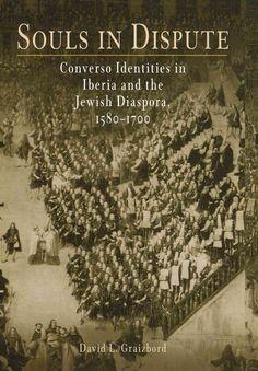 Souls in Dispute: Converso Identities in Iberia and the Jewish Diaspora, 1580-1700