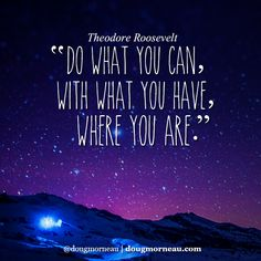 """""""Do what you can, with what you have, where you are"""". ~ Theodore Roosevelt  I hope you enjoy the Quotes. I'd encourage you to share them, repost them, and comment. After all, social media is about being social which implies a dialogue, not a one sided conversation. Make it a great day - """"YOU Were Created for Greatness, Claim It!"""" Doug Morneau - #fitCEO #motivation #leadership"""