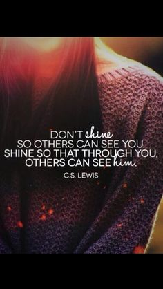 So that through you, others can see Him.