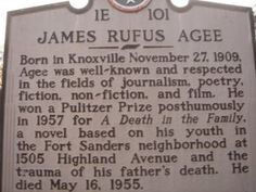 James Rufus Agee 1E 101 - Born in Knoxville November 27, 1909, Agee was well-known and respected in the fields of journalism, poetry, fiction, non-fiction, and film. He won a Pulitzer Prize posthumously in 1957 for A Death in the Family, a novel based on his youth in the Fort Sanders neighborhood at 1505 Highland Avenue and the trauma of his father's death. He died May 16, 1955.