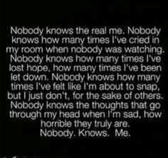 Nobody knows the real me. Nobody knows how many times I've cried in my roon when nobody was watching. Nobody knows how many times I've lost hope. How many times I've been let down. Nobody knows how many times I've felt like I'm about to snap, but i just dont, for the sake of others. Nobody knows the thoughts that go through my head when I'm sad, how horrible the truly are. Nobody. Knows. Me.