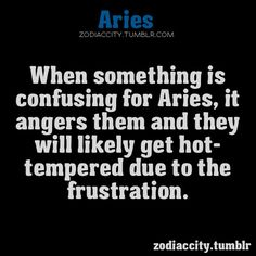 Aries: When something is confusing for Aries, it angers them and they will get hot-tempered due to the frustration.