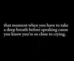 taking a deep breath before speaking because you're so close to crying.