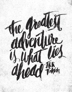 The greatest adventure is what lies ahead. - J.R.R. Tolkein