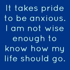 It takes pride to be anxious. I am not wise enough to know how my life should go. -Tim Keller