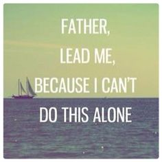Father lead me, because I cant do this alone quotes quote god life lessons inspiration Jesus Quotes About God, Quotes To Live By, Bible Quotes, Me Quotes, Qoutes, Alone Quotes, Lesson Quotes, Adonai Elohim, Great Quotes