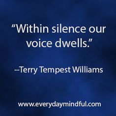 """""""Within silence our voice dwells."""" --Terry Tempest Williams"""