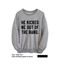 He kicked me out of the band Sweatshirt Funny Sweater Crewneck Sweatshirt Tumblr Instagram Fashion Street Long Sleeve Tee Top Band Merch #Sweatshirt #Sweater #Funny Sweatshirts #Tops #College Crewneck #Jumper #Cool #Tumblr #Hipster #Teen #Cute #Fashionista #Instagram #Street Style #Teen Fashion #Gifts #Instagram #Instafashion #Band #Merch