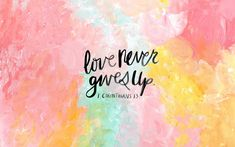 1 Corinthians 13:7 HE NEVER GIVES UP. HE IS MY ONLY LOVE. THANK YOU.
