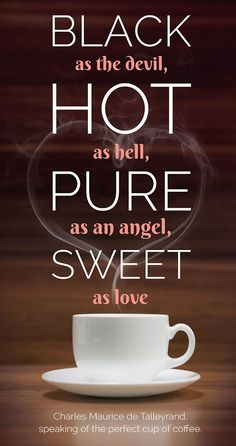 """Black as the Devil, hot as Hell, pure as an angel, sweet as love."" – Charles Maurice de Talleyrand, speaking of the perfect cup of coffee"