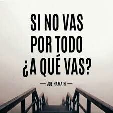 Si no vas por todo, ¿A que vas? If you don't go for everything, then for what you go??