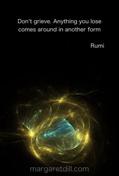 Don't Grieve… Rumi Quite - Don't grieve . Anything you lose comes around in another form. Rumi Love Quotes, Sufi Quotes, Quotable Quotes, Spiritual Quotes, Wisdom Quotes, True Quotes, Great Quotes, Words Quotes, Positive Quotes