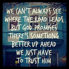 We can't always see where the road leads but God promises there's something better up ahead Trust God--Spiritual Inspiration I don't understand. I just have to trust God. Great Quotes, Quotes To Live By, Me Quotes, Inspirational Quotes, Qoutes, Godly Quotes, Faith Quotes, New Year Bible Quotes, Quotes About Strength Bible