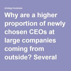 Why are a higher proportion of newly chosen CEOs at large companies coming from outside? Several major structural factors are encouraging boards to widen their search for a more diverse set of competencies and backgrounds. Businesses in a wide range of industries are facing significant discontinuities — including industry convergence, digitization, and regulatory change. That appears to be leading boards to look harder for CEOs whose backgrounds, perspectives, and skill sets are different…