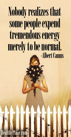 Nobody realizes that some people expend tremendous energy merely to be normal and how tired that makes you.
