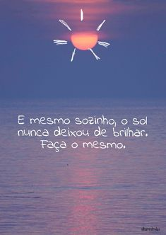 E mesmo sozinho, o Sol nunca deixou de brilhar. Frases Humor, Tumblr Wallpaper, Good Vibes, Sentences, Billabong, Martini, Inspirational Quotes, Positivity, In This Moment