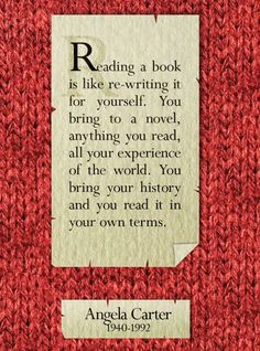 """""""Reading a book is like re-writing it for yourself. You bring to a novel, anything you read, all your experience of the world. You bring your history and you read it in your own terms."""" Angela Carter"""