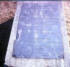 """The Great Swamp Fight Marker Inscription: Attacked within their fort upon this island the Narragansett Indians made their last stand in King Philip's War and were crushed by the united forces of the Massachusetts Connecticut and Plymouth Colonies in the """"Great Swamp Fight"""" Sunday 19 December 1675[.] This record was placed by the Rhode Island Society of Colonial Wars 1906"""
