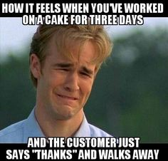 """""""How it feels when you've worked on a cake for 3 (or more) days  and the customers just says -thanks- and walks away""""   The Business of Baking"""