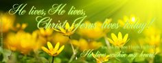 He lives,He lives,      Christ Jesus lives today!  You ask me how I know He lives? He lives within my heart!