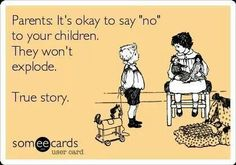 """Parents: It's okay to say """"no"""" to your children. They won't explode. True story. ------ humor. sarcasm. some ecards. parenting. Say no and stick to it."""
