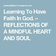Learning To Have Faith In God. – REFLECTIONS OF A MINDFUL HEART  AND SOUL
