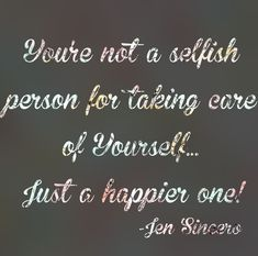 I really believe that people think they are selfish if they take care of themselves.... So not true! This is from one of  my favorite books, You are a badass by Jen Sincero