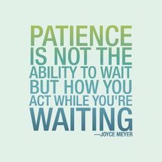 spiritualinspiration:  Wait With Patience by Joyce Meyer We spend a lot of time in our lives waiting because change is a process. Many people want change, but they don't want to go through the waiting process. But the truth is, waiting is a given—we are going to wait. The question is, are we going to wait the wrong or right way? If we wait the wrong way, we'll be miserable; but if we decide to wait God's way, we can become patient and enjoy the wait. It takes practice, but as we let God…