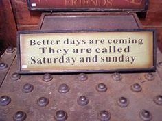 Better days are coming. They are called SDaturday and Sunday.