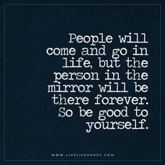 People will come and go in life, but the person in the mirror will be there forever. So be good to yourself. - Unknown