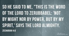 """So he said to me, """"This is the word of the LORD to Zerubbabel: 'Not by might nor by power, but by my Spirit,' says the LORD Almighty."""" Zechariah 4:6"""