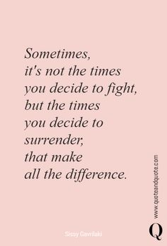 """Sometimes, it's not the times you decide to fight,but the times you decide to surrender, that make all the difference"" by Sissy Gavrilaki. https://www.quoteandquote.com/quote/?id=1700 #quote, #quotation, #lifeexperience, #wisdom, #quoteaboutlife, #fighting, #surrender, #adventure, #love, #passion, #allthedifference, #risk, #takeachance, #quoteandquote"
