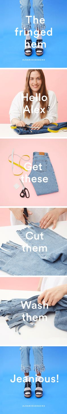 You will need: Measuring tape or ruler Chalk, scissors and jeans. Step 1: Mark them Mark a straight line across your jeans around 10cm up from your hem. Step 2: Cut them First cut off the hems to create a raw edge. Then cut up the length of your jeans and stop at your chalk line. Repeat spacing the cuts 1cm apart to create your fringe. Step 3: Wash them Wash your jeans! This helps to create the raw edge fringe effect. Step 4: Wear them Ta-dah! Your new customised jeans are ready. Jeanious!