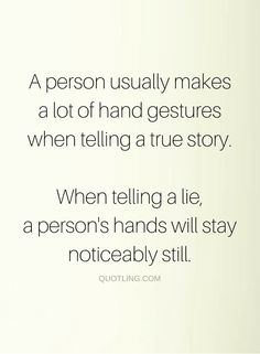 Quotes People think there's no easy way to spot a liar, but actually there is one some simple trick to spot one, if they are expressive about it, they are telling the truth, if they are not, probably there are hidden lies in the story.