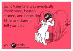 Free and Funny Valentine's Day Ecard: Saint Valentine was eventually imprisoned, beaten, stoned, and beheaded. Hallmark doesn't tell you that. Create and send your own custom Valentine's Day ecard. Valentines Day Sayings, Hate Valentines Day, Dating Humor, Dating Quotes, Valentine's Day Quotes, Funny Quotes, Valentines Quotes Funny Hilarious, Hair Quotes, Saint Valentine