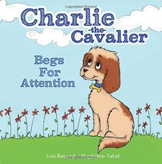 Charlie the Cavalier Begs for Attention: Lisa Rusczyk, Magdalena Takac: Now Available in Kindle and Paperback format.  The book helps children learn that is it ok when family members go away and can be used with the Charlie the Cavalier puppet to video chat with children when you are not together.  Free 7/16-17 on kindle. #CharlieTheCavalier