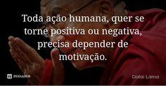 Toda ação humana, quer se torne positiva ou negativa, precisa depender de motivação. — Dalai Lama