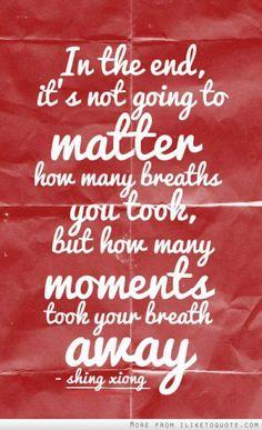 Nem az számít, hogy hányszor vettél levegőt az életben, hanem, hogy hányszor állt el a lélegzeted.