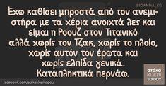 Έχω καθίσει μπροστά από τον ανεμιστήρα με τα χέρια ανοιχτά λες και είμαι η Ροουζ στον Τιτανικό αλλά χωρίς τον Τζακ, χωρίς το πλοίο, χωρίς αυτόν τον έρωτα και χωρίς ελπίδα γενικά. Καταπληκτικά περνάω. Greek Quotes, Out Loud, Hilarious, Sarcasm, Funny Quotes, Jokes, Cards Against Humanity, Passion, Chistes