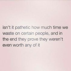 Isn't it pathetic how much time we waste on certain people and in the end they prove they weren't even worth any of it
