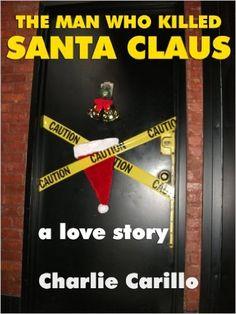 THE MAN WHO KILLED SANTA CLAUS: A LOVE STORY - Kindle edition by Charlie Carillo, Jenna Campagna, Gordon Mitchell, Bill Hoffmann. Romance Kindle eBooks @ Amazon.com.