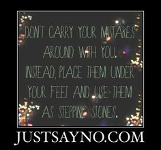 Stop carrying around past mistakes.  Learn from them and move forward.  Begin each day with positive feelings for your future. #justsayno